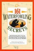 161 Waterfowling Secrets Time-Honored, Field-Tested Waterfowling Tips and Advice from Ducks ...