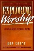 Exploring Worship Practical Guide to Praise and Worship