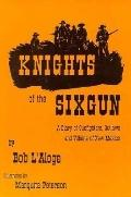 Knights of the Sixgun A Diary of Gunfighters, Outlaws and Villains of New Mexico