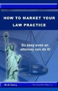How to Market Your Law Practice : So Easy Even a Lawyer Can Do It