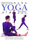 How to Use Yoga A Step-By-Step Guide to the Iyengar Method of Yoga, for Relaxation, Health a...