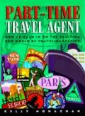 Part-Time Travel Agent: How to Cash in on the Exciting New World of Travel Marketing