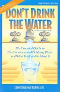 Don't Drink the Water The Essential Guide to Our Contaminated Drinking Water and What You Ca...