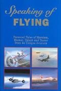 Speaking of Flying Personal Tales of Heroism, Humor, Talent and Terror from 44 Unique Aviators