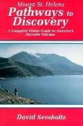 Mount St. Helens Pathways to Discovery The Complete Visitor Guide to America's Favorite Volcano