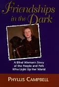 Friendships in the Dark A Blind Woman's Story of the People and Pets Who Light Up Her World
