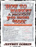 How to Market a Product for Under $500! A Handbook of Multiple Exposure Marketing