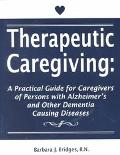 Therapeutic Caregiving A Practical Guide for Caregivers of Persons With Alzheimer's and Othe...