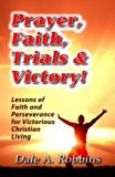 Prayer, Faith, Trials and Victory: Lessons of Faith and Perseverance for Victorious Christia...