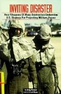 Inviting Disaster: How Weapons of Mass Destruction Undermine U. S. Strategy for Projecting M...