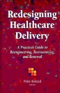 Redesigning Healthcare Delivery A Practical Guide to Reengineering, Restructuring, & Renewal