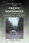 Rv Adventures in the Pacific Northwest A Camping Guide to Washington, Oregon, & British Colu...