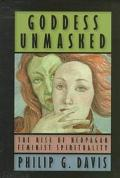 Goddess Unmasked The Rise of Neopagan Feminist Spirituality