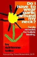 Do I Have to Wear Garlic Around My Neck Family Remedies for Holistic Healing