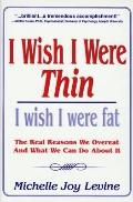 I Wish I Were Thin - I Wish I Were Fat: The Real Reasons We Overeat and What We Can Do about It
