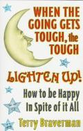When the Going Gets Tough, the Tough Lighten Up How to Be Happy in Spite of It All