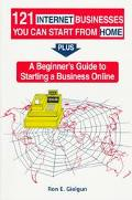 121 Internet Businesses You Can Start from Home Plus a Beginners Guide to Starting a Busines...