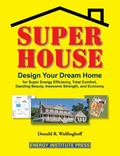 Super House : Design Your Dream Home for Super Energy Efficiency, Total Comfort, Dazzling Be...