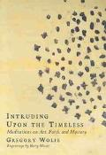Intruding upon the Timeless Meditations on Art, Faith, and Mystery