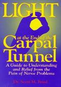 Light at the End of the Carpal Tunnel A Guide to Understanding and Relief from the Pain of N...