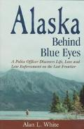 Alaska Behind Blue Eyes A Police Officer Discovers Life, Love and Law Enforcement on the Las...