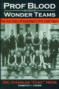 Prof Blood and the Wonder Teams The True Story of Basketball's First Great Coach