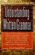 Understanding Written Grammar A Guide for Writers and Anyone Else Whose Activities Require U...