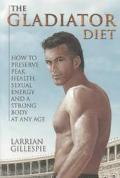 Gladiator Diet How to Preserve Peak Health, Sexual Energy and a Strong Body at Any Age