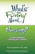 What's So Funny About... Nursing?: A Creative Approach to Celebrating Your Profession
