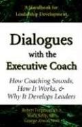 Dialogues With the Executive Coach How Coaching Sounds, How It Works, and Why It Develops Le...