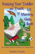Keeping Your Toddler on Track Till Mommy Gets Back The Toddler Survival Guide for 21St-Centu...