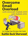 Overcome Email Overload With Microsoft Outlook 2000 and Outlook 2002 Get Through Your Electr...