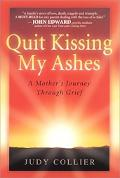 Quit Kissing My Ashes A Mother's Journey Through Grief