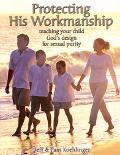 Protecting His Workmanship Teaching Your Child God's Design For Sexual Purity