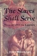 Slaves Shall Serve Meditations on Liberty