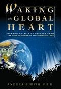 Waking the Global Heart Humanity's Rite of Passage from the Love of Power to the Power of Love
