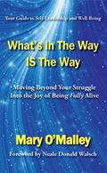 What's in the Way IS the Way : Moving Beyond Your Struggle into the Joy of Being Fully Alive