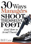 30 Ways Managers Shoot Themselves in the Foot And How to Avoid Them