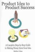 Product Idea to Product Success A Complete Step-By-Step Guide to Making Money from Your Idea