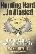 Hunting Hard...in Alaska Prepare Yourself to Hunt the Last Frontier