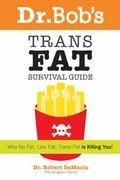 Dr. Bob's Trans Fat Survival Guide Why No Fat-low Fat-trans Fat- Is Killing You