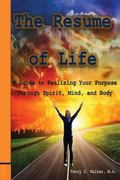 The Resume of Life: A Guide to Realizing Your Purpose Through Spirit, Mind and Body