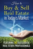 How To Buy and Sell Real Estate in Today's Market: Featuring 14 Successful Real Estate Profe...
