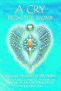 Cry from the Womb Healing the Heart of the World