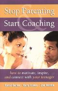 Stop Parenting, Start Coaching How to Motivate, Inspire, and Connect With Your Teenager