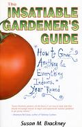 Insatiable Gardener's Guide How to Grow Anything & Everything Indoors, Year 'Round