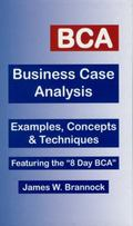 BCA:Business Case Analysis Examples, Concepts & Techniques Featuring the 8-Day BCA