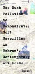 Too Much Pollution to Demonstrate : Soft Guerrillas in Tehran's Contemporary Art Scene