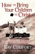 How To Bring Your Children To Christ...& Keep Them There Avoiding the Tragedy of False Conve...
