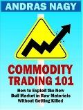 Commodity Trading 101 How to Exploit the New Bull Market in Raw Materials Without Getting Ki...